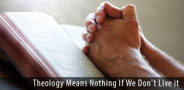 Theology Means Nothing If We Don't Live it