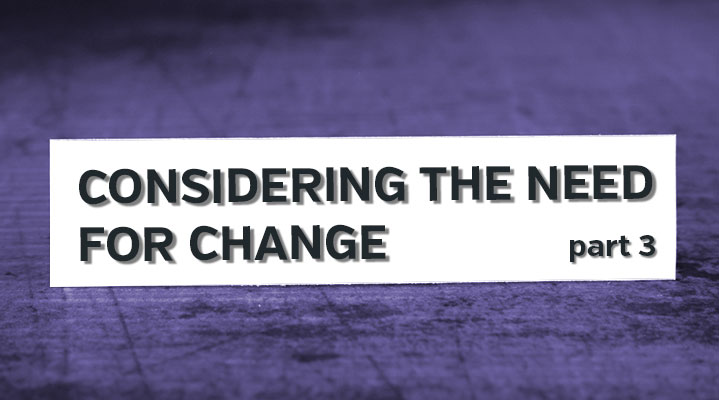 Considering the Need for Change: Part 3
