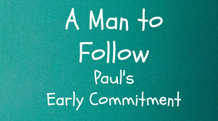 A Man to Follow Part 3: Paul's Early Commitment
