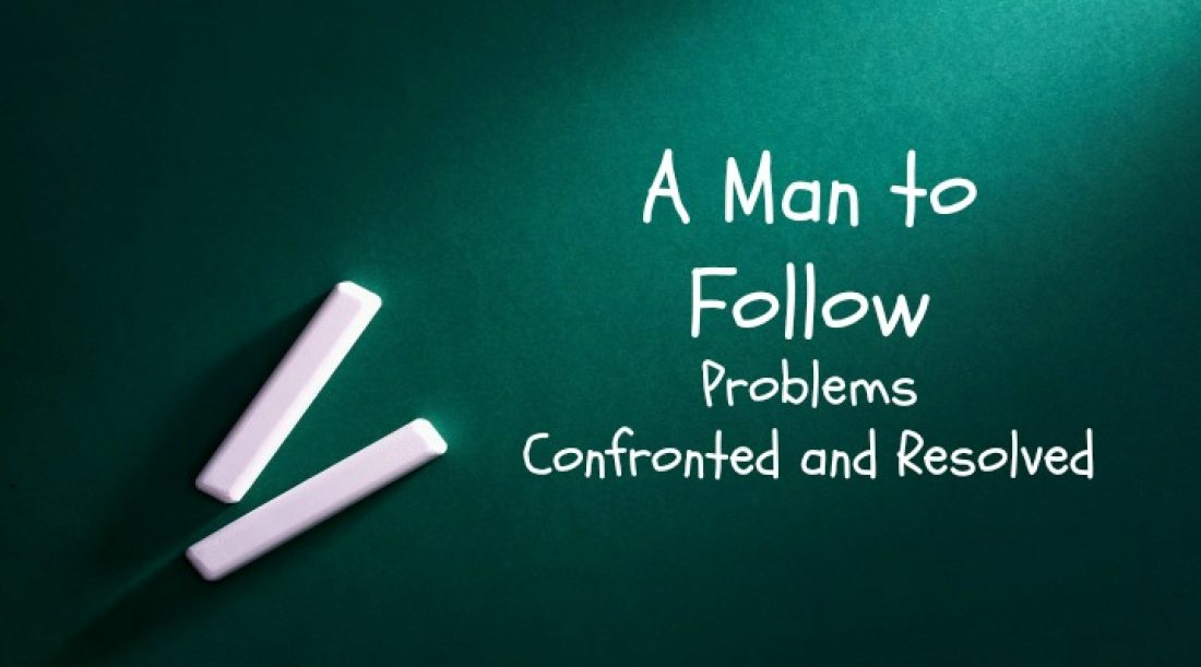 A Man to Follow Part 6: Problems Confronted and Resolved