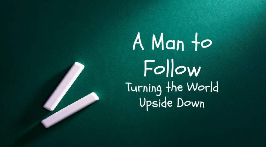 A Man to Follow Part 9: Turning the World Upside Down