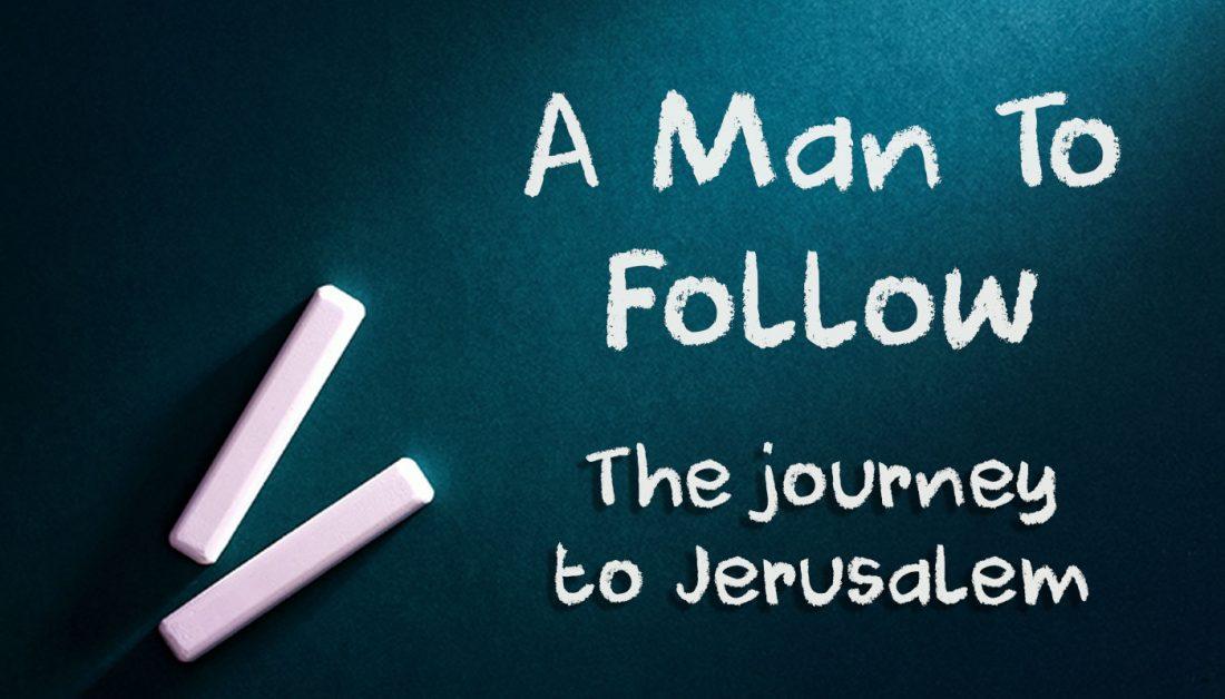 A Man to Follow Part 15: The Journey to Jerusalem