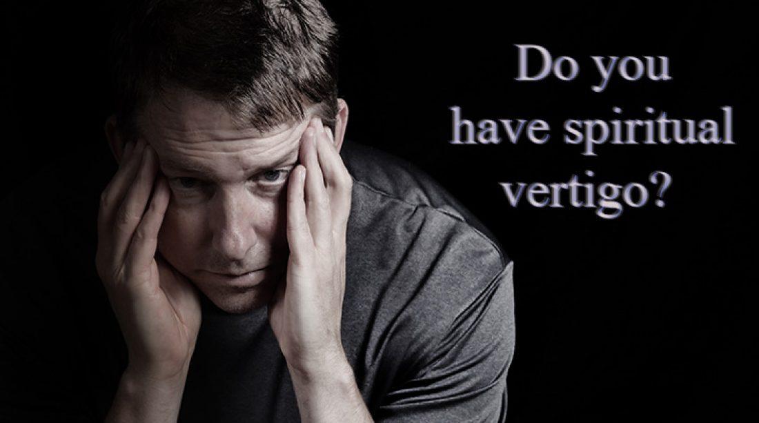 Do You Have Spiritual Vertigo?